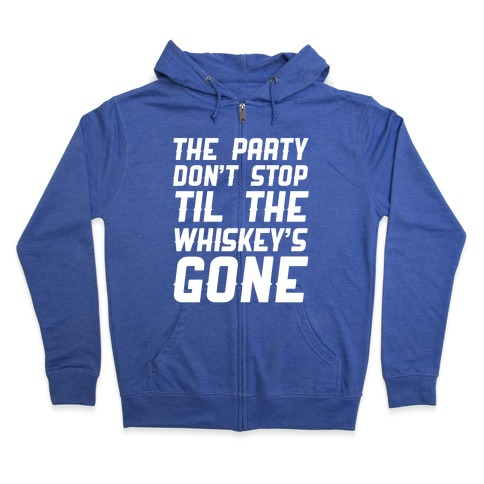 The Party Don't Stop Til The Whiskey's Gone Zip Hoodie