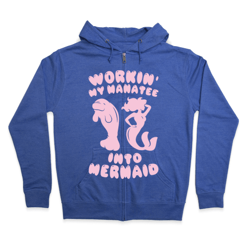 Workin' My Manatee Into Mermaid Zip Hoodie