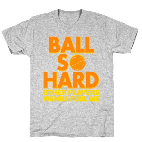 Ball So Hard Other Players Wanna Foul Me T-Shirt