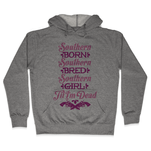 Southern Born, Southern Bred, Southern Girl 'Til I'm Dead Hooded Sweatshirt