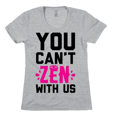 You Can't Zen With Us Womens T-Shirt