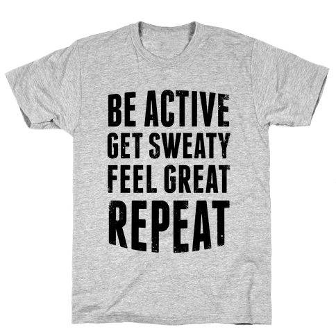 Be Active, Get Sweaty, Feel Great, Repeat Mens T-Shirt