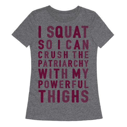 I Squat To Crush The Patriarchy With My Thighs