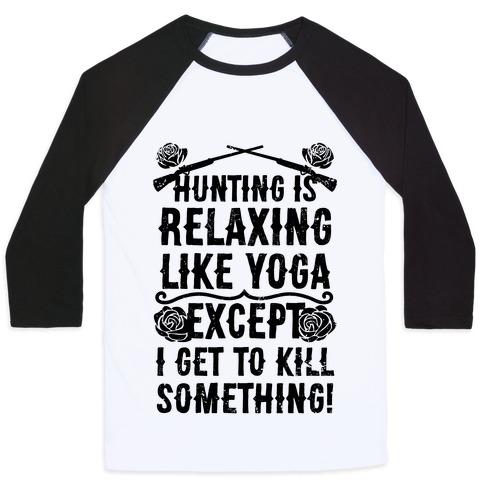 Yoga Is Like Hunting, Except I Get To Kill Something! Baseball Tee