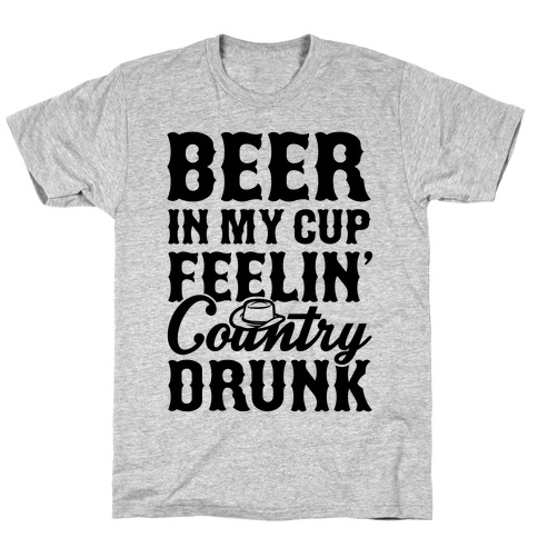 Beer In My Cup Feelin' Country Drunk T-Shirt