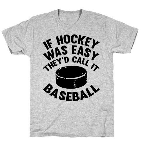 If Hockey Was Easy They'd Call It Baseball T-Shirt