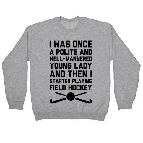 I Was Once A Polite And Well-Mannered Young Lady (And Then I Started Playing Field Hockey) Pullover
