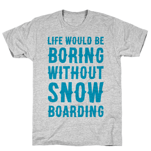 Life Would Be Boring Without Snowboarding Mens T-Shirt