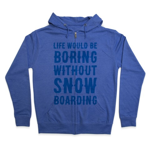 Life Would Be Boring Without Snowboarding Zip Hoodie