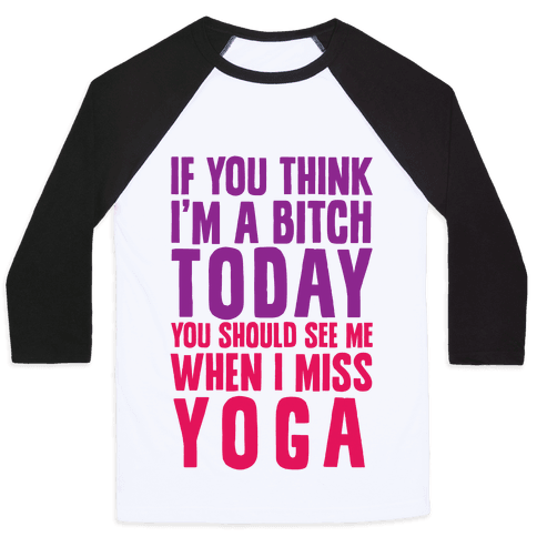 If You Think I'm A Bitch Today You Should See Me When I Miss Yoga Baseball Tee