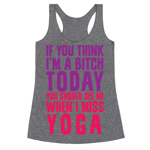 If You Think I'm A Bitch Today You Should See Me When I Miss Yoga Racerback Tank Top