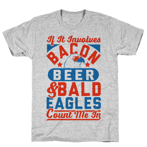 If It Involves Bacon Beer & Bald Eagles Count Me In Mens/Unisex T-Shirt