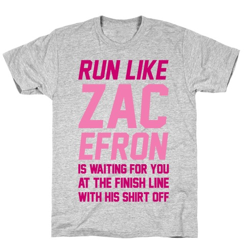 Run Like Zac Efron Is Waiting For You At The Finish Line T-Shirt