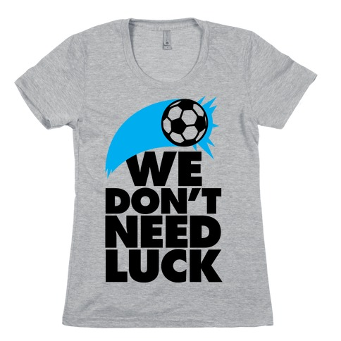 We Don't Need Luck (Soccer) Womens T-Shirt