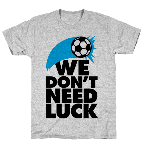 We Don't Need Luck (Soccer) Mens T-Shirt
