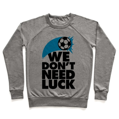 We Don't Need Luck (Soccer) Pullover
