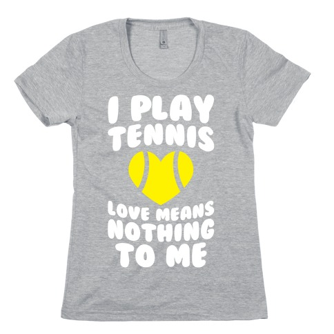I Play Tennis (Love Means Nothing To Me) Womens T-Shirt