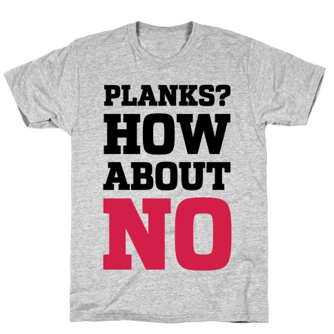 Planks? How About No Mens T-Shirt