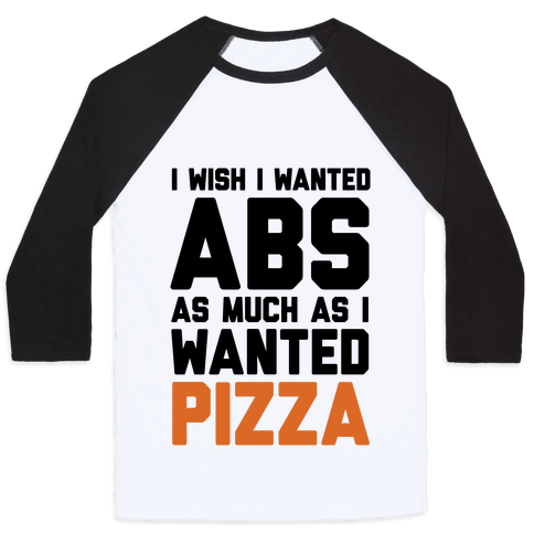 I Wish I Wanted Abs As Much As I Wanted Pizza Baseball Tee