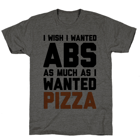 I Wish I Wanted Abs As Much As I Wanted Pizza