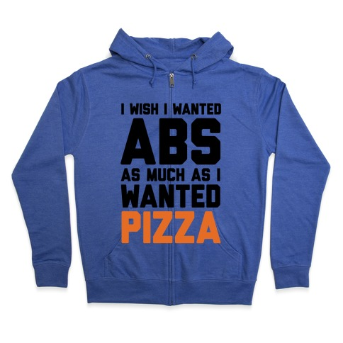 I Wish I Wanted Abs As Much As I Wanted Pizza Zip Hoodie