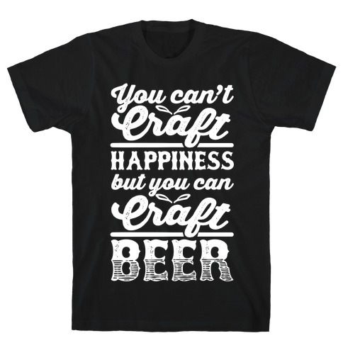 You Can't Craft Happiness But You Can Craft Beer T-Shirt
