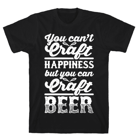 You Can't Craft Happiness But You Can Craft Beer Mens T-Shirt