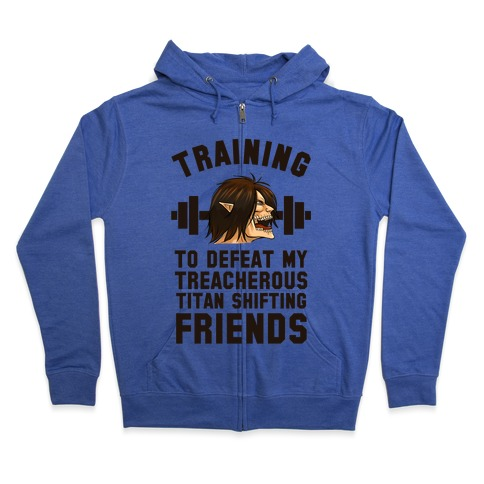 Training to Defeat My Treacherous Titan shifting Friends Zip Hoodie