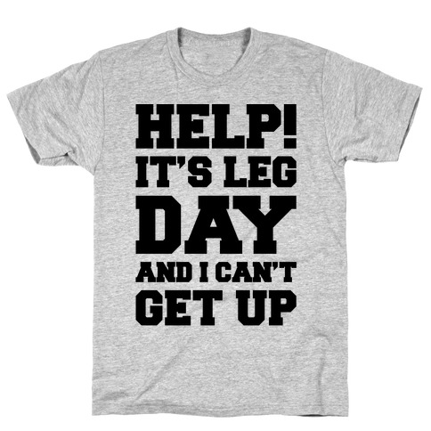 Help It's Leg Day and I Can't Get Up T-Shirt