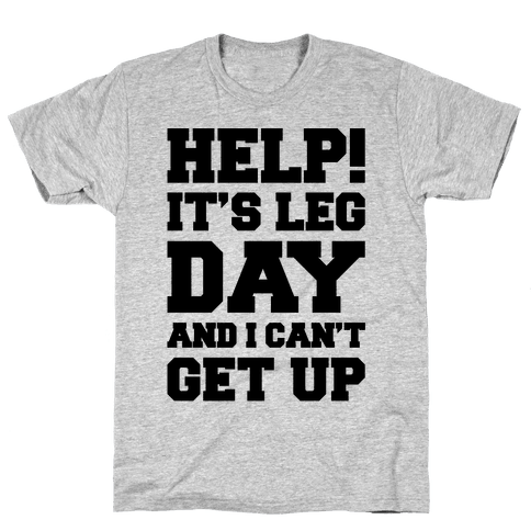 Help It's Leg Day and I Can't Get Up  Mens T-Shirt