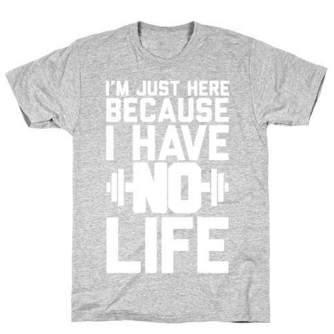 I'm Just Here Because I Have No Life T-Shirt