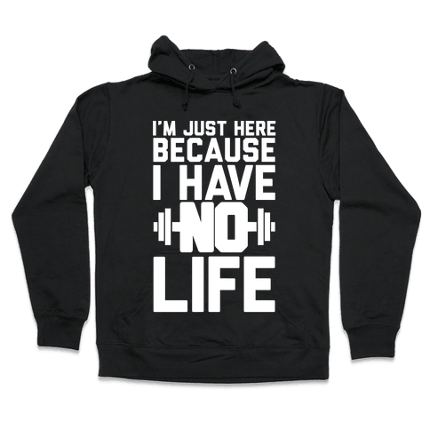 I'm Just Here Because I Have No Life Hooded Sweatshirt