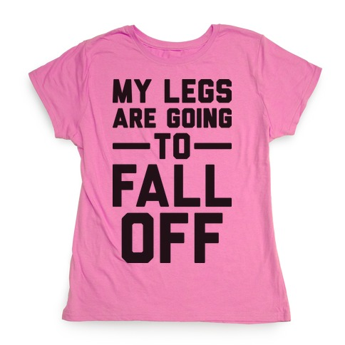 My Legs Are Going To Fall Off Womens T-Shirt