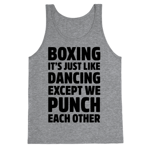 Boxing: It's Just Like Dancing Except We Punch Each Other Tank Top