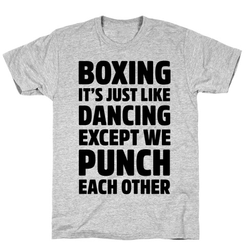 Boxing: It's Just Like Dancing Except We Punch Each Other T-Shirt