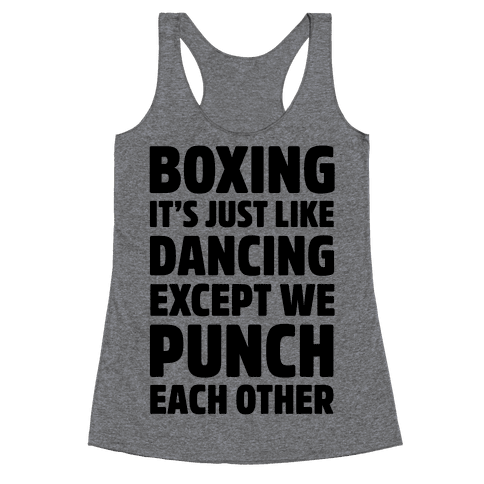 Boxing: It's Just Like Dancing Except We Punch Each Other Racerback Tank Top