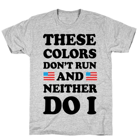 These Colors Don't Run And Neither Do I T-Shirt