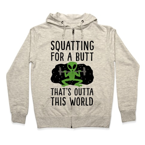 Squatting For A Butt That's Outta This World Zip Hoodie