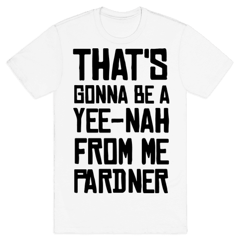 That's Gonna Be A Yee-Nah From Me Pardner Mens/Unisex T-Shirt