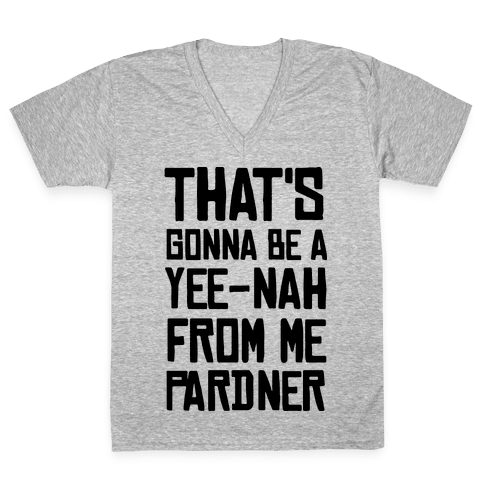 That's Gonna Be A Yee-Nah From Me Pardner V-Neck Tee Shirt