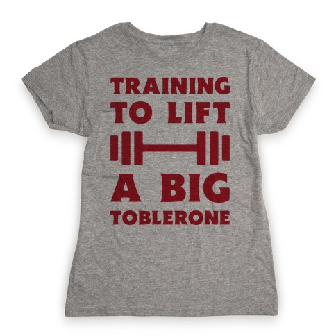 Training To Lift A Big Toblerone Womens T-Shirt