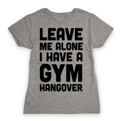Leave Me Alone I Have A Gym Hangover Womens T-Shirt