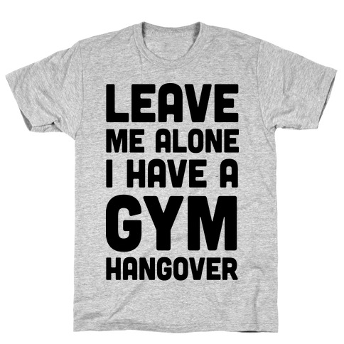 Leave Me Alone I Have A Gym Hangover T-Shirt