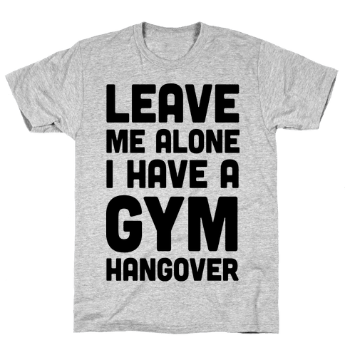 Leave Me Alone I Have A Gym Hangover Mens/Unisex T-Shirt