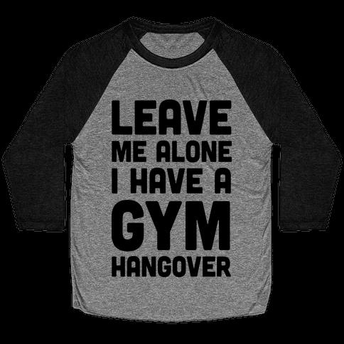 Leave Me Alone I Have A Gym Hangover Baseball Tee