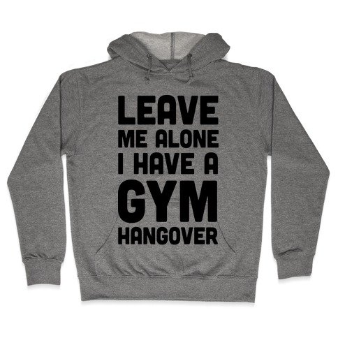 Leave Me Alone I Have A Gym Hangover Hooded Sweatshirt