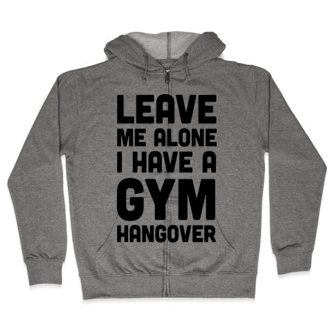 Leave Me Alone I Have A Gym Hangover Zip Hoodie
