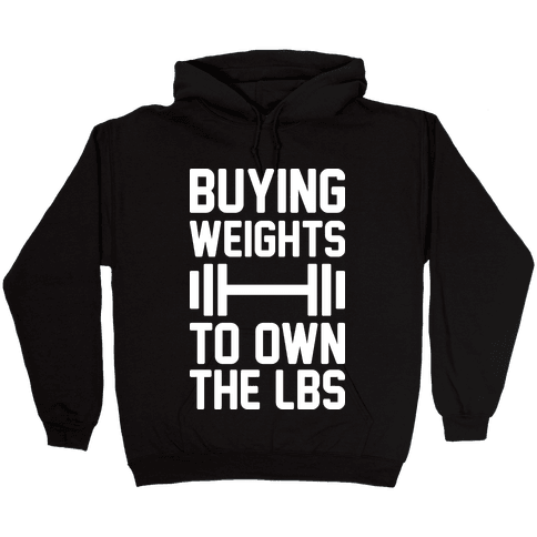 Buying Weights To Own The lbs Hooded Sweatshirt