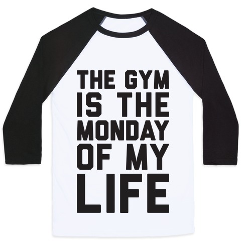 The Gym Is The Monday Of My Life Baseball Tee