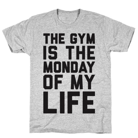The Gym Is The Monday Of My Life T-Shirt